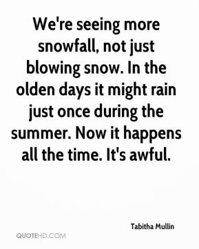 Tabitha Mullin  - We're seeing more snowfall, not just blowing snow. In the olden days it might rain just once during the summer. Now it happens all the time. It's awful.