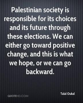 Palestinian society is responsible for its choices and its future through these elections. We can either go toward positive change, and this is what we hope, or we can go backward.