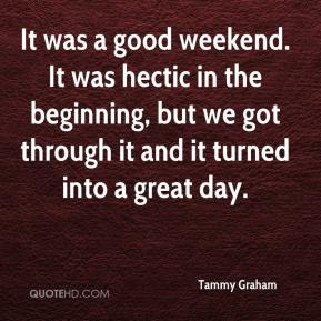 Tammy Graham  - It was a good weekend. It was hectic in the beginning, but we got through it and it turned into a great day.