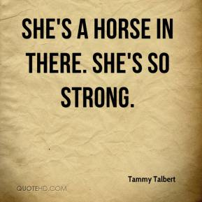 Tammy Talbert  - She's a horse in there. She's so strong.