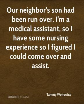 Tammy Wojtowicz  - Our neighbor's son had been run over. I'm a medical assistant, so I have some nursing experience so I figured I could come over and assist.