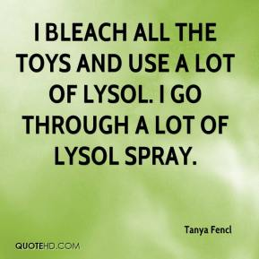 Tanya Fencl  - I bleach all the toys and use a lot of Lysol. I go through a lot of Lysol spray.