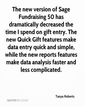 Tanya Roberts  - The new version of Sage Fundraising 50 has dramatically decreased the time I spend on gift entry. The new Quick Gift features make data entry quick and simple, while the new reports features make data analysis faster and less complicated.