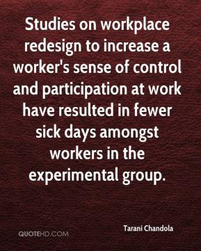 Tarani Chandola  - Studies on workplace redesign to increase a worker's sense of control and participation at work have resulted in fewer sick days amongst workers in the experimental group.