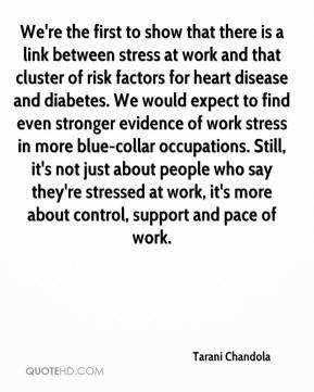 Tarani Chandola  - We're the first to show that there is a link between stress at work and that cluster of risk factors for heart disease and diabetes. We would expect to find even stronger evidence of work stress in more blue-collar occupations. Still, it's not just about people who say they're stressed at work, it's more about control, support and pace of work.