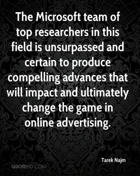 Tarek Najm  - The Microsoft team of top researchers in this field is unsurpassed and certain to produce compelling advances that will impact and ultimately change the game in online advertising.