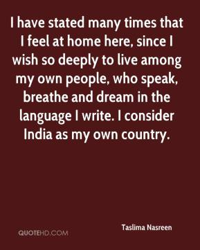 I have stated many times that I feel at home here, since I wish so deeply to live among my own people, who speak, breathe and dream in the language I write. I consider India as my own country.