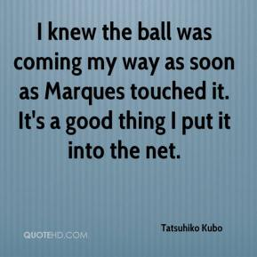 Tatsuhiko Kubo  - I knew the ball was coming my way as soon as Marques touched it. It's a good thing I put it into the net.