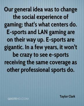 Taylor Clark  - Our general idea was to change the social experience of gaming; that's what centers do. E-sports and LAN gaming are on their way up. E-sports are gigantic. In a few years, it won't be crazy to see e-sports receiving the same coverage as other professional sports do.