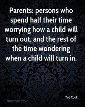 Ted Cook  - Parents: persons who spend half their time worrying how a child will turn out, and the rest of the time wondering when a child will turn in.