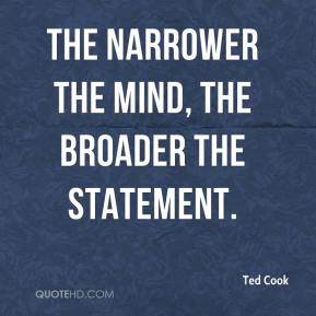 Ted Cook  - The narrower the mind, the broader the statement.