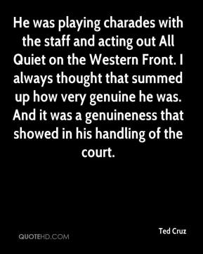 Ted Cruz  - He was playing charades with the staff and acting out All Quiet on the Western Front. I always thought that summed up how very genuine he was. And it was a genuineness that showed in his handling of the court.