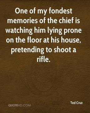 Ted Cruz  - One of my fondest memories of the chief is watching him lying prone on the floor at his house, pretending to shoot a rifle.