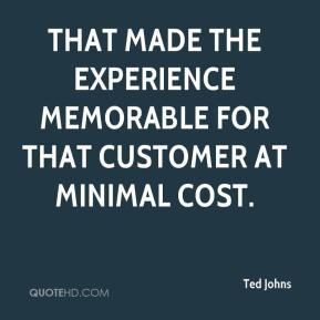 Ted Johns  - That made the experience memorable for that customer at minimal cost.