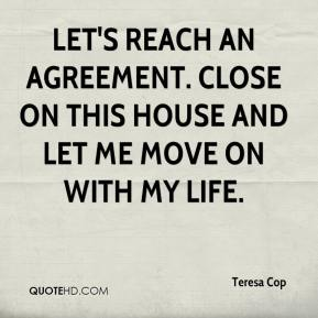 Teresa Cop  - Let's reach an agreement. Close on this house and let me move on with my life.