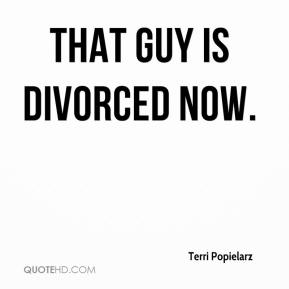 Terri Popielarz  - That guy is divorced now.