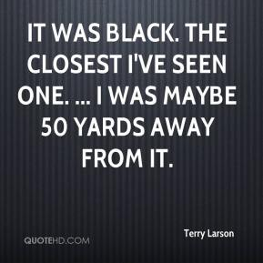 Terry Larson  - It was black. The closest I've seen one. ... I was maybe 50 yards away from it.