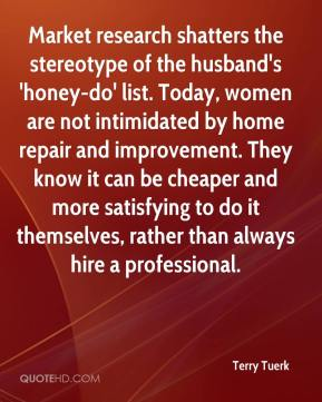 Market research shatters the stereotype of the husband's 'honey-do' list. Today, women are not intimidated by home repair and improvement. They know it can be cheaper and more satisfying to do it themselves, rather than always hire a professional.