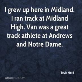 Tevis Herd  - I grew up here in Midland. I ran track at Midland High. Van was a great track athlete at Andrews and Notre Dame.