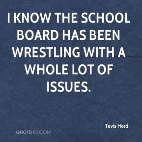 I know the school board has been wrestling with a whole lot of issues.