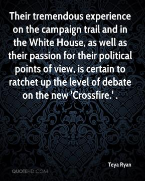 Teya Ryan  - Their tremendous experience on the campaign trail and in the White House, as well as their passion for their political points of view, is certain to ratchet up the level of debate on the new 'Crossfire.' .