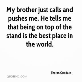 Theran Goodale  - My brother just calls and pushes me. He tells me that being on top of the stand is the best place in the world.