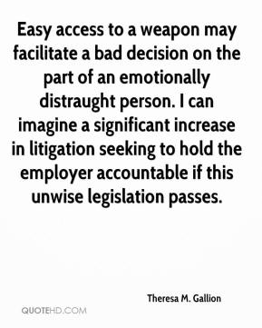 Theresa M. Gallion  - Easy access to a weapon may facilitate a bad decision on the part of an emotionally distraught person. I can imagine a significant increase in litigation seeking to hold the employer accountable if this unwise legislation passes.