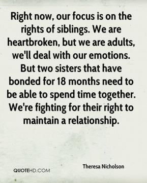 Theresa Nicholson  - Right now, our focus is on the rights of siblings. We are heartbroken, but we are adults, we'll deal with our emotions. But two sisters that have bonded for 18 months need to be able to spend time together. We're fighting for their right to maintain a relationship.