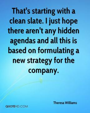 Theresa Williams  - That's starting with a clean slate. I just hope there aren't any hidden agendas and all this is based on formulating a new strategy for the company.