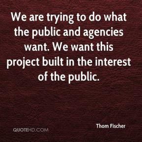 Thom Fischer  - We are trying to do what the public and agencies want. We want this project built in the interest of the public.