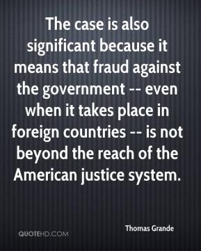 Thomas Grande  - The case is also significant because it means that fraud against the government -- even when it takes place in foreign countries -- is not beyond the reach of the American justice system.