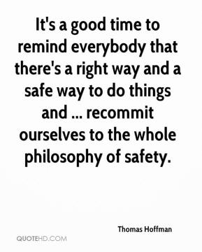 Thomas Hoffman  - It's a good time to remind everybody that there's a right way and a safe way to do things and ... recommit ourselves to the whole philosophy of safety.