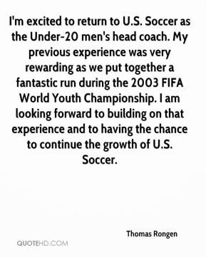 Thomas Rongen  - I'm excited to return to U.S. Soccer as the Under-20 men's head coach. My previous experience was very rewarding as we put together a fantastic run during the 2003 FIFA World Youth Championship. I am looking forward to building on that experience and to having the chance to continue the growth of U.S. Soccer.