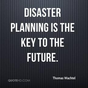 Thomas Wachtel  - Disaster planning is the key to the future.