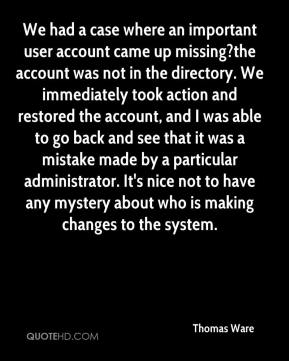Thomas Ware  - We had a case where an important user account came up missing?the account was not in the directory. We immediately took action and restored the account, and I was able to go back and see that it was a mistake made by a particular administrator. It's nice not to have any mystery about who is making changes to the system.