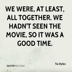 Tia Styles  - We were, at least, all together. We hadn't seen the movie, so it was a good time.