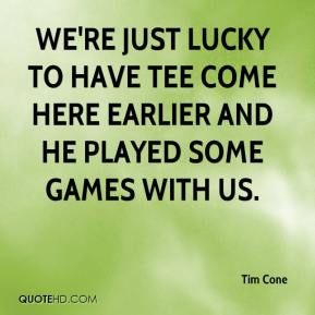 Tim Cone  - We're just lucky to have Tee come here earlier and he played some games with us.