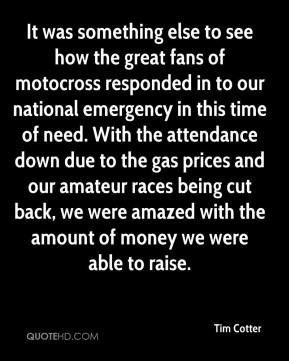 Tim Cotter  - It was something else to see how the great fans of motocross responded in to our national emergency in this time of need. With the attendance down due to the gas prices and our amateur races being cut back, we were amazed with the amount of money we were able to raise.