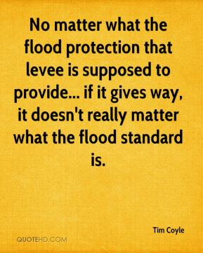 Tim Coyle  - No matter what the flood protection that levee is supposed to provide... if it gives way, it doesn't really matter what the flood standard is.