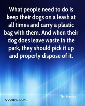 Tim Hansen  - What people need to do is keep their dogs on a leash at all times and carry a plastic bag with them. And when their dog does leave waste in the park, they should pick it up and properly dispose of it.