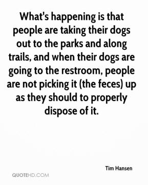 Tim Hansen  - What's happening is that people are taking their dogs out to the parks and along trails, and when their dogs are going to the restroom, people are not picking it (the feces) up as they should to properly dispose of it.