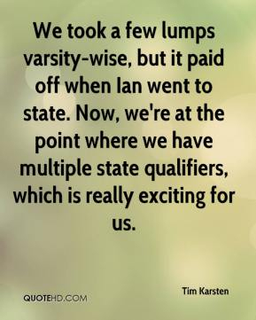 Tim Karsten  - We took a few lumps varsity-wise, but it paid off when Ian went to state. Now, we're at the point where we have multiple state qualifiers, which is really exciting for us.