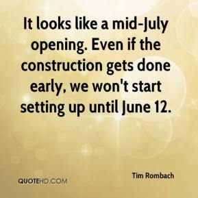 Tim Rombach  - It looks like a mid-July opening. Even if the construction gets done early, we won't start setting up until June 12.
