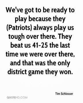Tim Schlosser  - We've got to be ready to play because they (Patriots) always play us tough over there. They beat us 41-25 the last time we were over there, and that was the only district game they won.