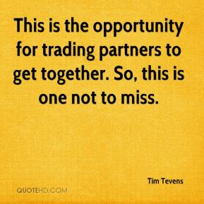 Tim Tevens  - This is the opportunity for trading partners to get together. So, this is one not to miss.