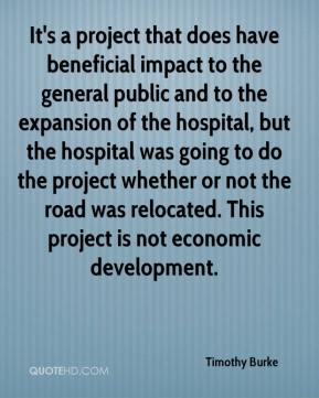 Timothy Burke  - It's a project that does have beneficial impact to the general public and to the expansion of the hospital, but the hospital was going to do the project whether or not the road was relocated. This project is not economic development.
