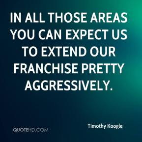 Timothy Koogle  - In all those areas you can expect us to extend our franchise pretty aggressively.