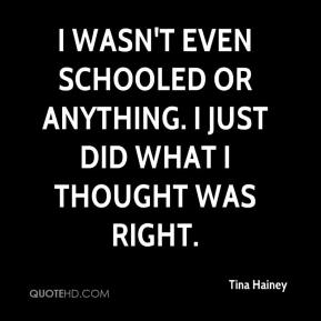 I wasn't even schooled or anything. I just did what I thought was right.