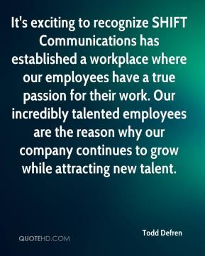 Todd Defren  - It's exciting to recognize SHIFT Communications has established a workplace where our employees have a true passion for their work. Our incredibly talented employees are the reason why our company continues to grow while attracting new talent.