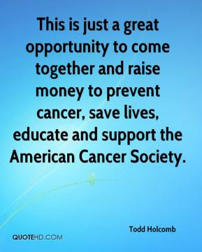 Todd Holcomb  - This is just a great opportunity to come together and raise money to prevent cancer, save lives, educate and support the American Cancer Society.